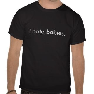 hate babies. t shirt