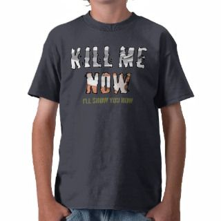 Kill Me Now Tshirts