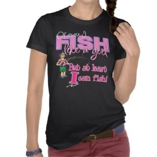 At Least I can Fish! T shirts