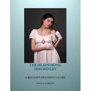 THE HEADSTRONG MISS HENLEY A Regency Spanking Story (Proper Spankings