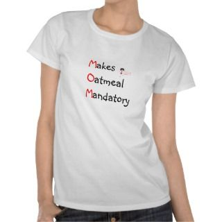 MOM   Makes Oatmeal Mandatory Mothers Day Gift T shirts