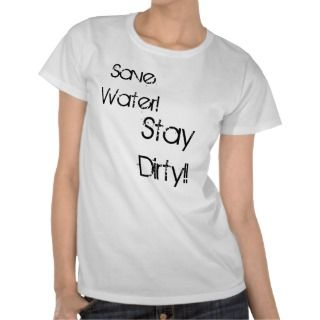 Save Water!, Stay Dirty!! Tees