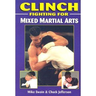 Clinch Fighting for Mixed Martial Arts Mike Swain, Chuck