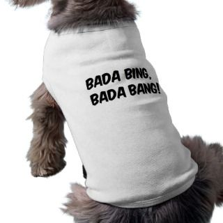bada bing, bada bang! funny dog humor dog t shirt