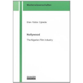 Nollywood The Nigerian Film Industry (Medienwissenschaften)