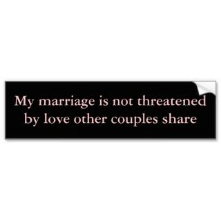 My marriage is not threatened bumper stickers