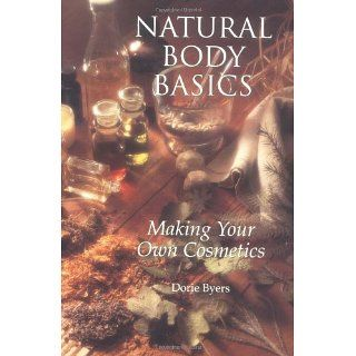 Natural Body Basics Making Your Own Cosmetics Dorie Byers