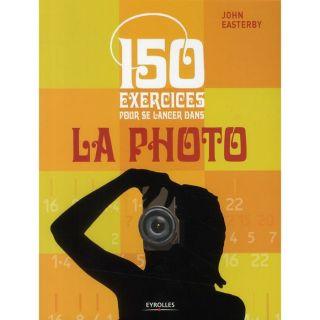 150 exercices pour se lancer dans la photo   Achat / Vente livre John