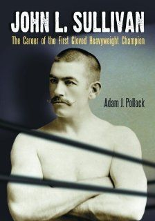 John L. Sullivan The Career of the First Gloved Heavyweight Champion