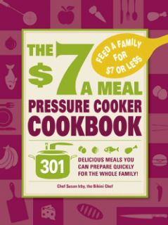 The $7 a Meal Pressure Cooker Cookbook 301 Delicious Meals You Can