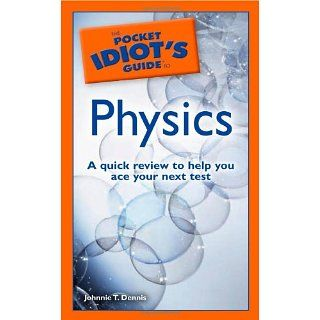 The Pocket Idiots Guide to Physics Johnnie T. Dennis 9781592576913